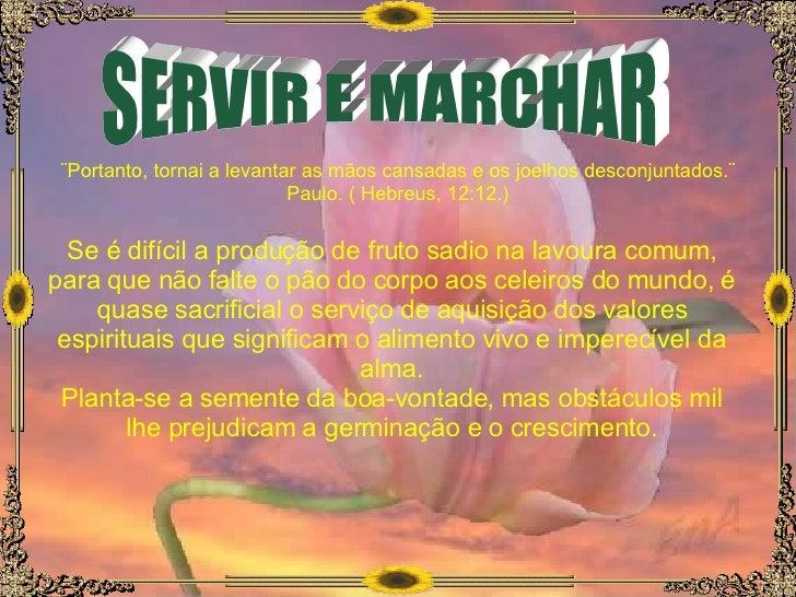 SERVIR E MARCHAR ¨Portanto, tornai a levantar as mãos cansadas e os joelhos desconjuntados.¨ Paulo. ( Hebreus, 12:12.) Se ...