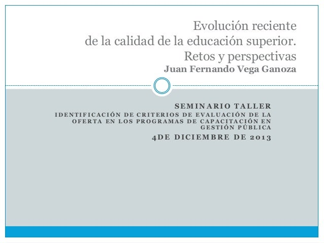 Evolución reciente de la calidad de la educación superior. Retos y perspectivas Juan Fernando Vega Ganoza  SEMINARIO TALLE...