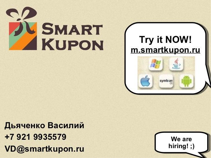Дьяченко Василий +7 921 9935579 [email_address] We are hiring! ;) Try it NOW! m.smartkupon.ru