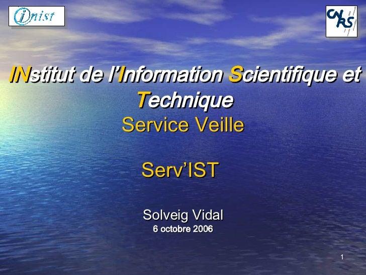 IN stitut de l' I nformation  S cientifique et  T echnique Service Veille Serv'IST   Solveig Vidal 6 octobre 2006