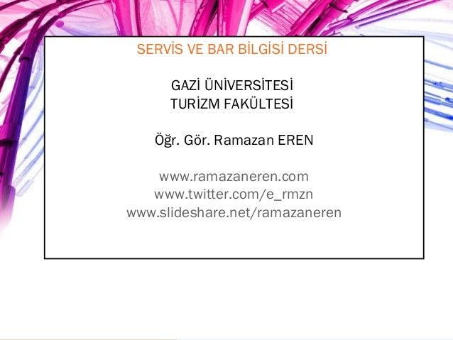 SERVİS VE BAR BİLGİSİ DERSİ GAZİ ÜNİVERSİTESİ TURİZM FAKÜLTESİ Öğr. Gör. Ramazan EREN www.ramazaneren.com www.twitter.com/...