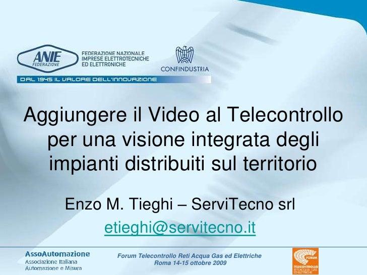 Aggiungere il Video al Telecontrollo per una visione integrata degli impianti distribuiti sul territorio<br />Enzo M. Tieg...