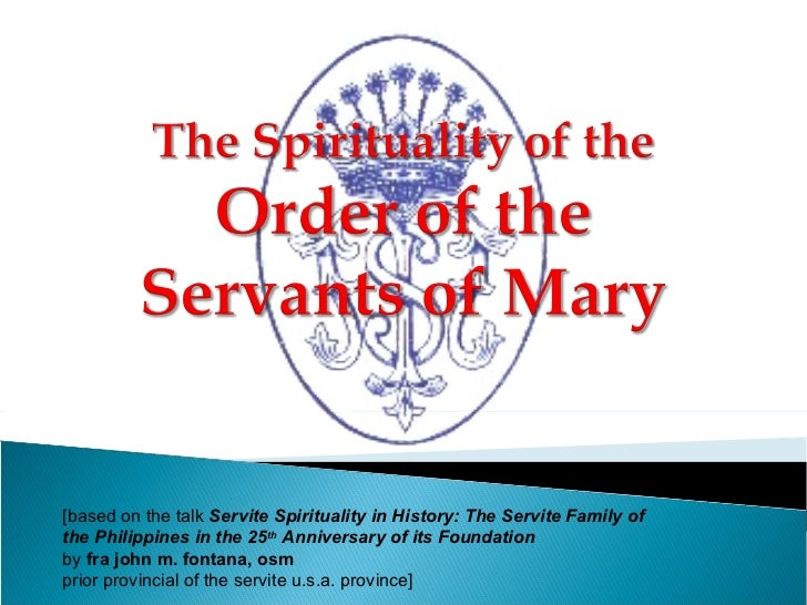 [based on the talk  Servite Spirituality in History: The Servite Family of  the Philippines in the 25 th  Anniversary of i...