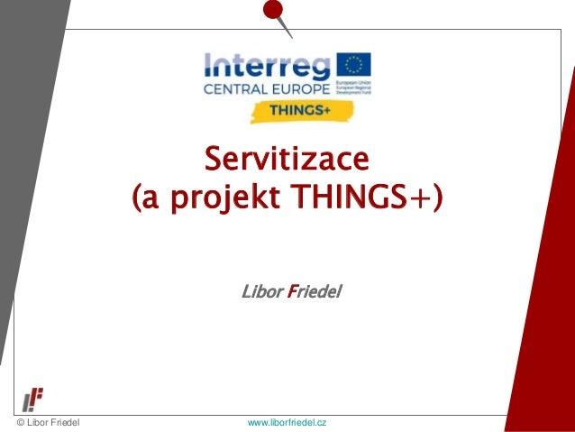 © Libor Friedel www.liborfriedel.cz Libor Friedel Servitizace (a projekt THINGS+)