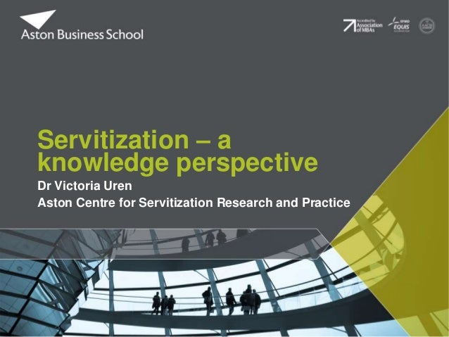 Dr Victoria Uren Aston Centre for Servitization Research and Practice Servitization – a knowledge perspective
