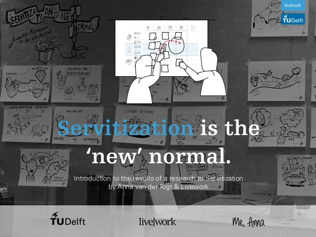 Me,Anna Servitization is the 'new' normal. Introduction to the results of a research to Servitization by Anna van der Togt...
