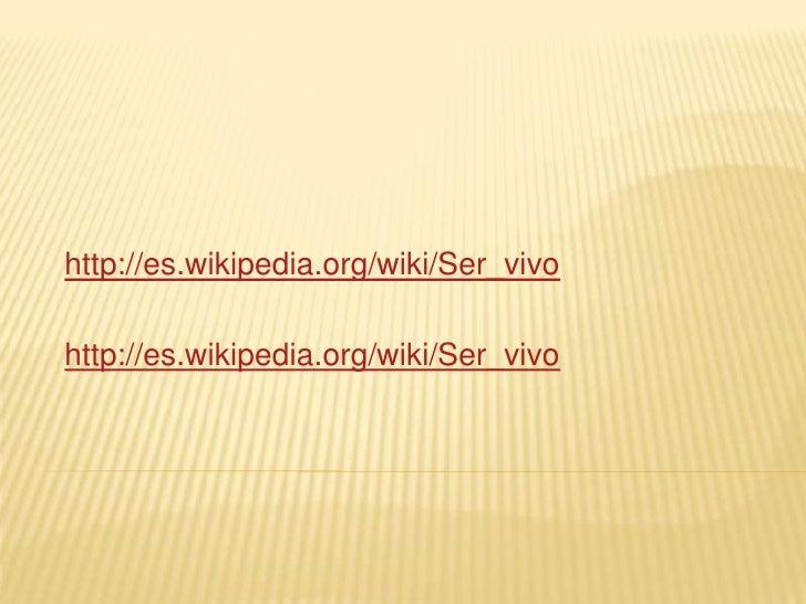 http://es.wikipedia.org/wiki/Ser_vivo  http://es.wikipedia.org/wiki/Ser_vivo