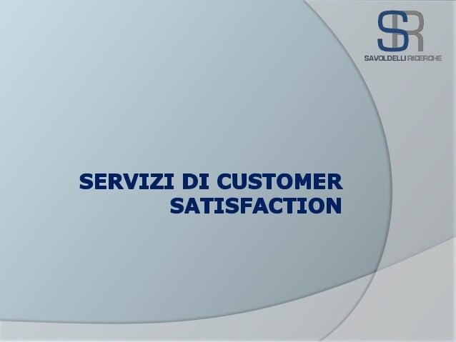 Vantaggi Conoscere il vero punto di vista dei clienti Servizi di Customer Satisfaction 2/9 In base a diverse ricerche si s...