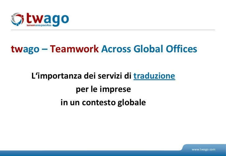 twago – TeamworkAcross Global Offices<br />L'importanzadeiservizi di traduzione<br />per le imprese<br />in uncontesto glo...