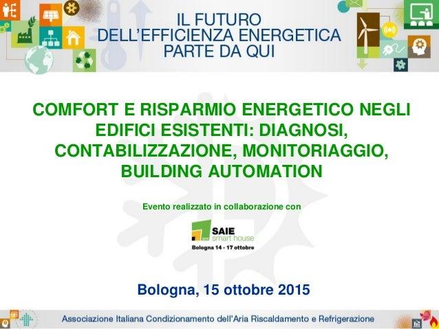 COMFORT E RISPARMIO ENERGETICO NEGLI EDIFICI ESISTENTI: DIAGNOSI, CONTABILIZZAZIONE, MONITORIAGGIO, BUILDING AUTOMATION Ev...