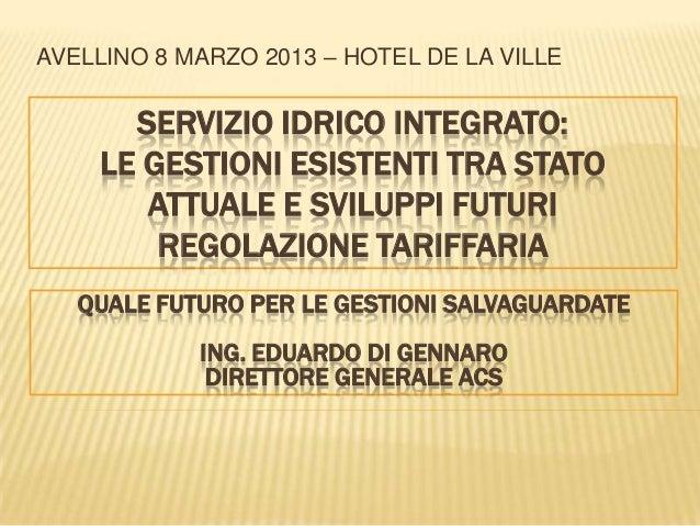 AVELLINO 8 MARZO 2013 – HOTEL DE LA VILLE      SERVIZIO IDRICO INTEGRATO:    LE GESTIONI ESISTENTI TRA STATO       ATTUALE...