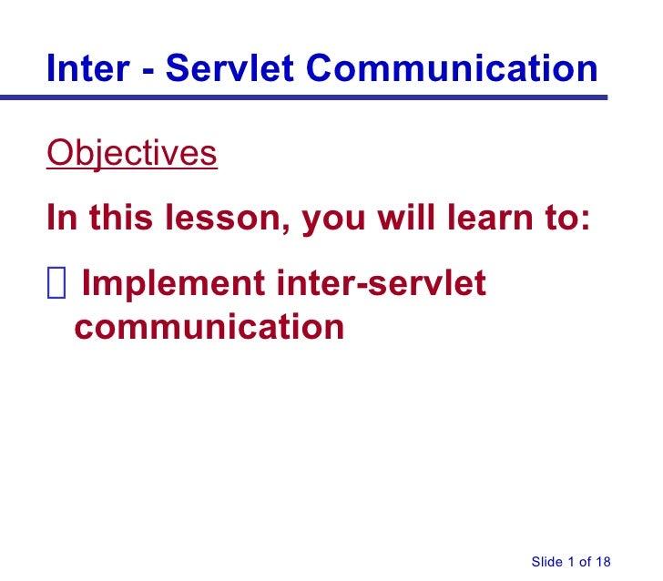<ul><li>Objectives </li></ul><ul><li>In this lesson, you will learn to: </li></ul><ul><li>Implement inter-servlet communic...