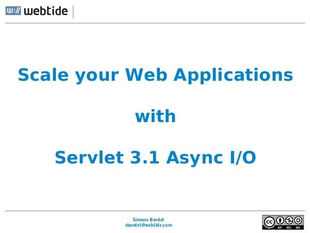 Simone Bordet sbordet@webtide.com Scale your Web Applications with Servlet 3.1 Async I/O