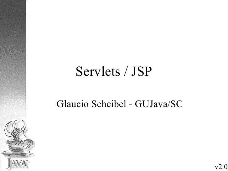 Servlets / JSP <ul><ul><li>Glaucio Scheibel - GUJava/SC </li></ul></ul>v2.0
