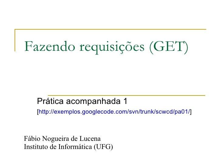 Fazendo requisições (GET) Prática acompanhada 1 [ http://exemplos.googlecode.com/svn/trunk/scwcd/pa01/ ]  Fábio Nogueira d...