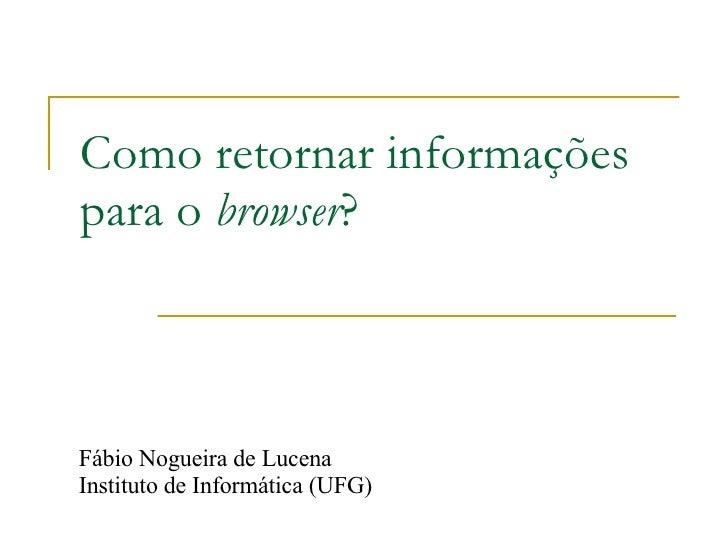 Como retornar informações para o  browser ? Fábio Nogueira de Lucena Instituto de Informática (UFG)