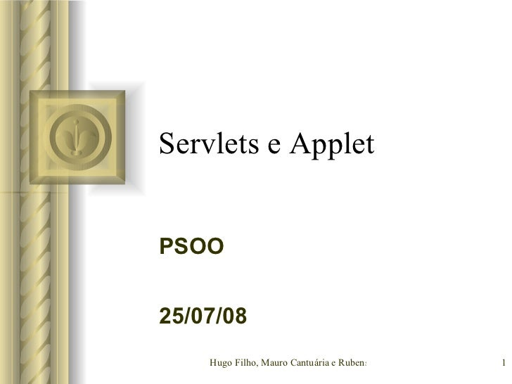 Servlets e Applet PSOO <ul><li>Esta apresentação irá envolver algum debate com a platéia, o que irá criar itens de ação.  ...