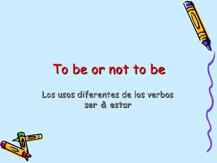 To be or not to beLos usos diferentes de los verbos           ser & estar