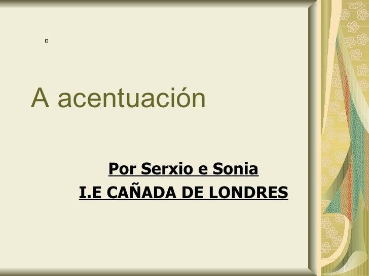 A acentuación Por Serxio e Sonia I.E CAÑADA DE LONDRES