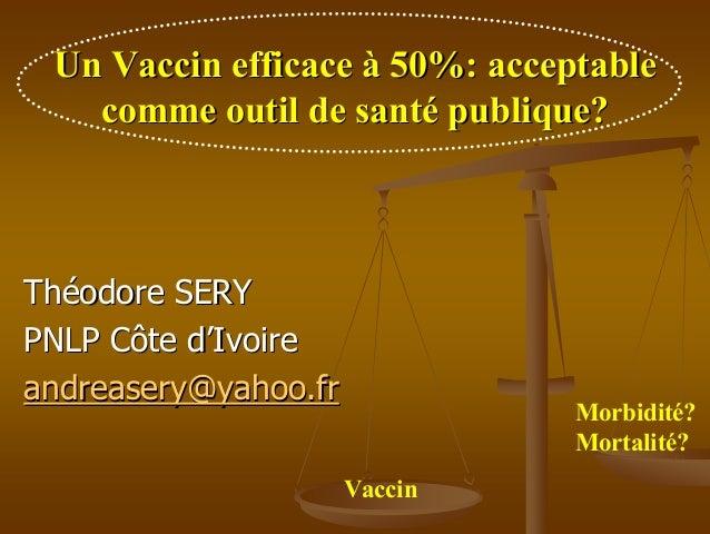 Un Vaccin efficace à 50%: acceptable   comme outil de santé publique?Théodore SERYPNLP Côte d'Ivoireandreasery@yahoo.fr   ...