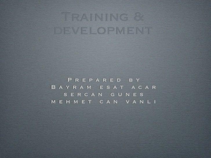 Training &development    P r e p a r e d b yB a y r a m e s a t a c a r   s e r c a n g u n e sm e h m e t c a n v a n l i