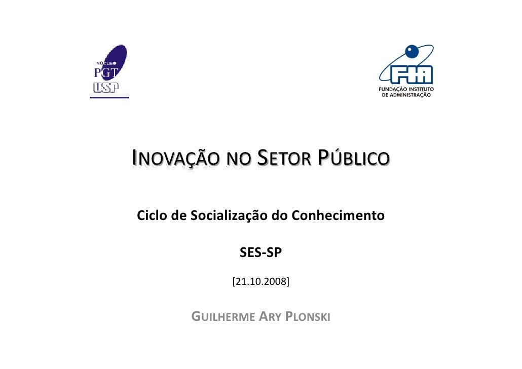 INOVAÇÃO NO SETOR PÚBLICO  CiclodeSocializaçãodoConhecimento                 SES‐SP               [21.10.2008]       ...