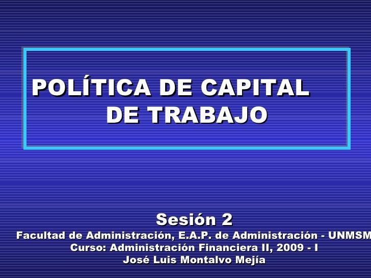 POLÍTICA DE CAPITAL DE TRABAJO Sesión 2 Facultad de Administración, E.A.P. de Administración - UNMSM Curso: Administración...