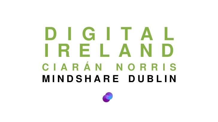 DIGITAL IRELAND<br />CIARÁN NORRIS<br />MINDSHARE DUBLIN<br />