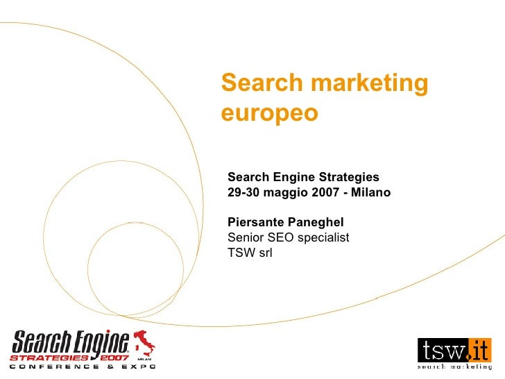 Search Engine Strategies 29-30 maggio 2007 - Milano Piersante Paneghel Senior SEO specialist TSW srl Search marketing euro...