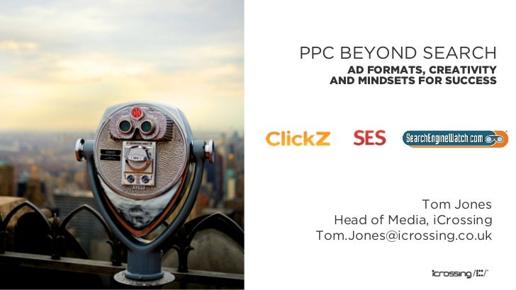 PPC BEYOND SEARCH     AD FORMATS, CREATIVITY   AND MINDSETS FOR SUCCESS               Tom Jones   Head of Media, iCrossing...