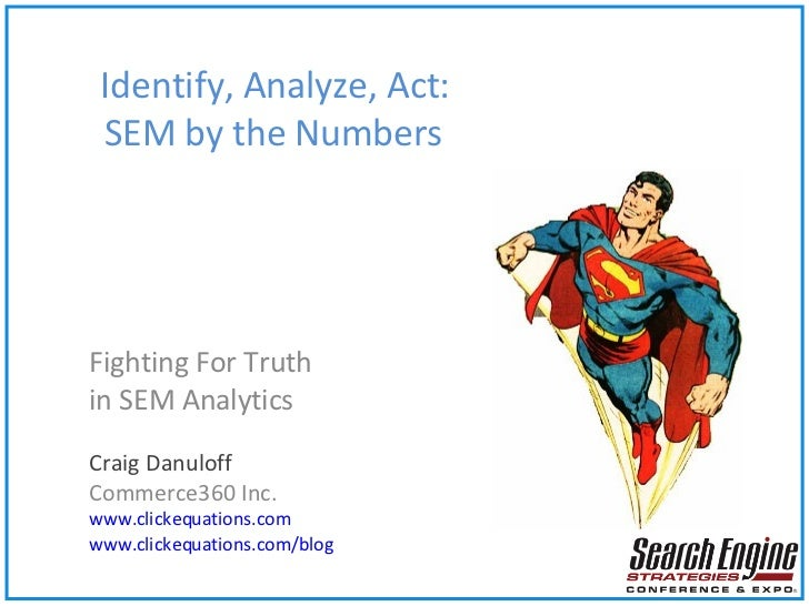 Identify, Analyze, Act:    SEM by the Numbers Fighting For Truth in SEM Analytics Craig Danuloff Commerce360 Inc. www.clic...
