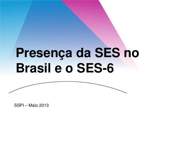 Presença da SES no Brasil e o SES-6 SSPI – Maio 2013