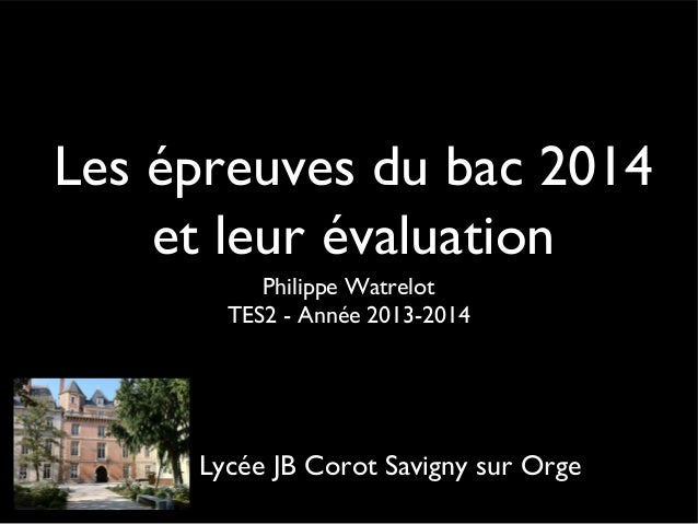 Les épreuves du bac 2014 et leur évaluation Philippe Watrelot TES2 - Année 2013-2014  Lycée JB Corot Savigny sur Orge
