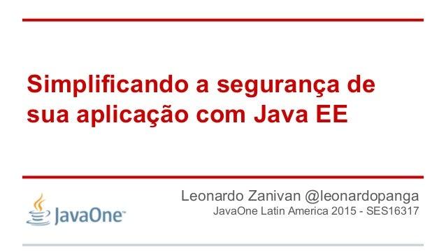 Simplificando a segurança de sua aplicação com Java EE Leonardo Zanivan @leonardopanga JavaOne Latin America 2015 - SES163...
