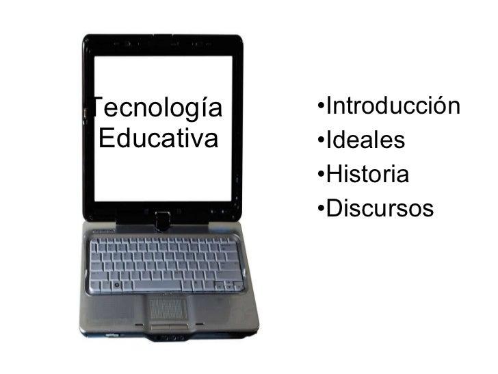 Tecnología  Educativa <ul><li>Introducción </li></ul><ul><li>Ideales </li></ul><ul><li>Historia </li></ul><ul><li>Discurso...