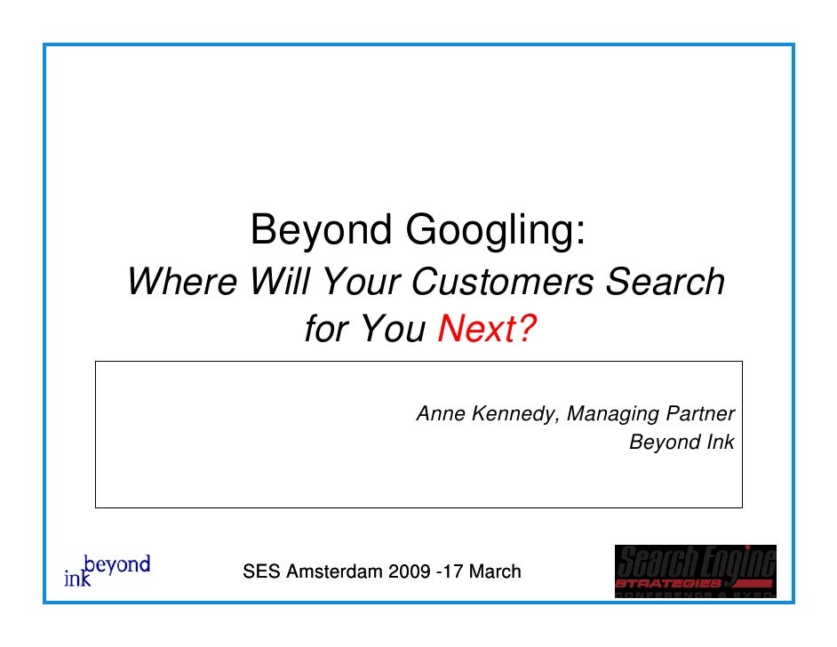 Beyond Googling: Where Will Your Customers Search          for You Next?                         Anne Kennedy, Managing Pa...
