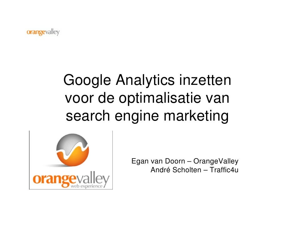 Google Analytics inzetten voor de optimalisatie van search engine marketing            Egan van Doorn – OrangeValley      ...