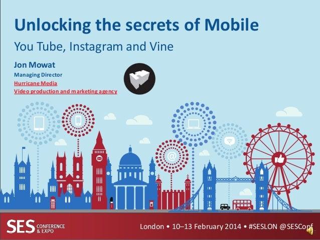 Unlocking the secrets of Mobile You Tube, Instagram and Vine Jon Mowat Managing Director Hurricane Media Video production ...