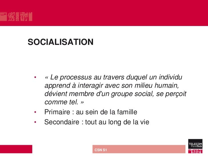 SOCIALISATION •   « Le processus au travers duquel un individu     apprend à interagir avec son milieu humain,     dévient...