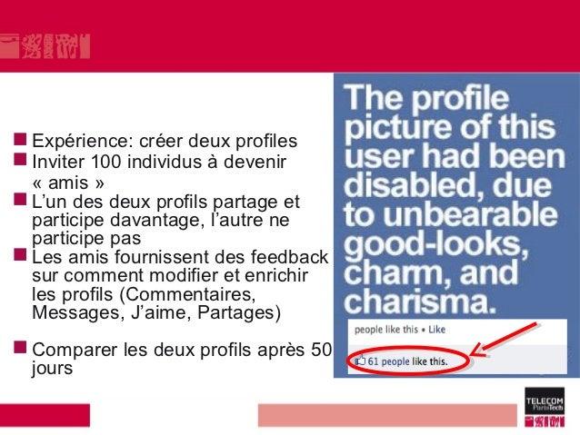  Expérience: créer deux profiles Inviter 100 individus à devenir  « amis » L'un des deux profils partage et  participe ...