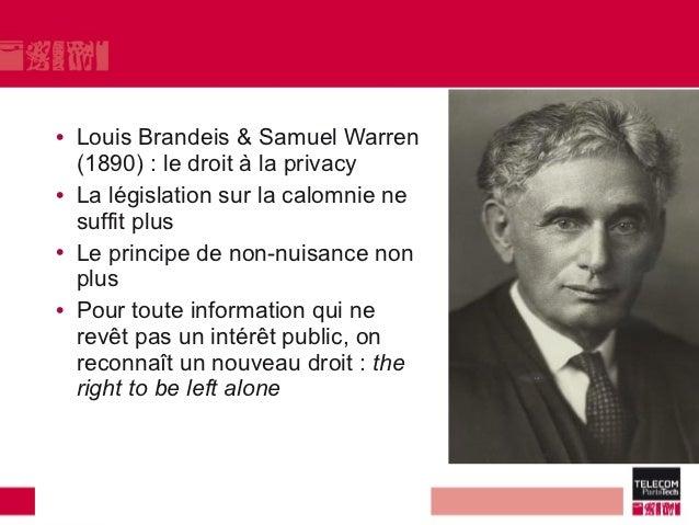 • Louis Brandeis & Samuel Warren  (1890) : le droit à la privacy• La législation sur la calomnie ne  suffit plus• Le princ...