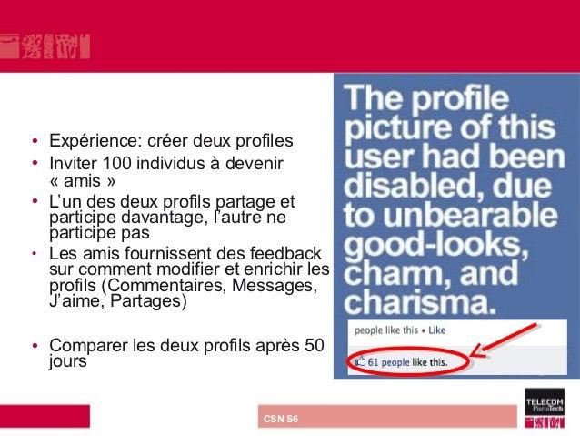 • Expérience: créer deux profiles• Inviter 100 individus à devenir  « amis »• L'un des deux profils partage et  participe ...