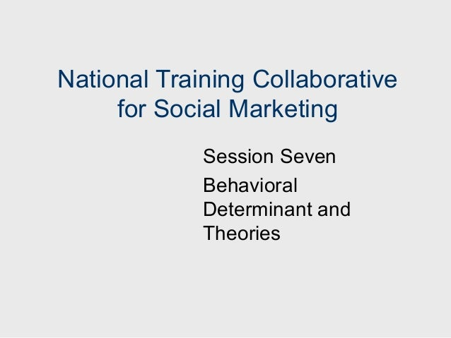 National Training Collaborative     for Social Marketing             Session Seven             Behavioral             Dete...