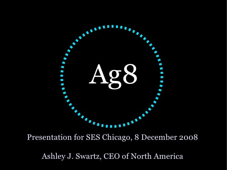 Presentation for SES Chicago, 8 December 2008 Ashley J. Swartz, CEO of North America <ul><ul><li>Ag8 </li></ul></ul>
