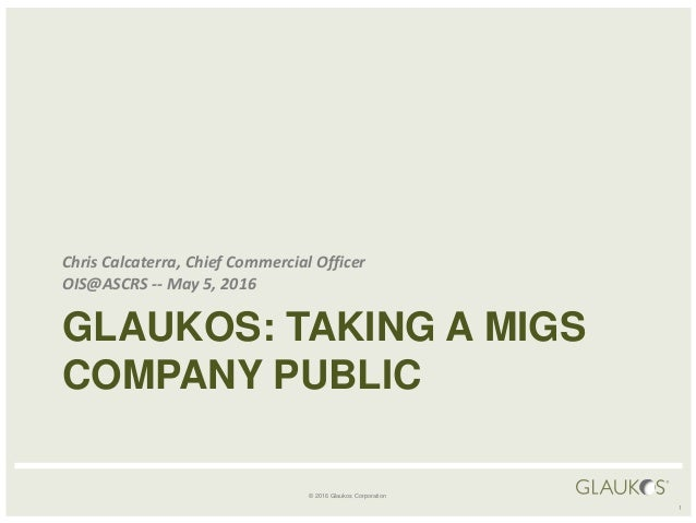 © 2016 Glaukos Corporation GLAUKOS: TAKING A MIGS COMPANY PUBLIC Chris Calcaterra, Chief Commercial Officer OIS@ASCRS -- M...