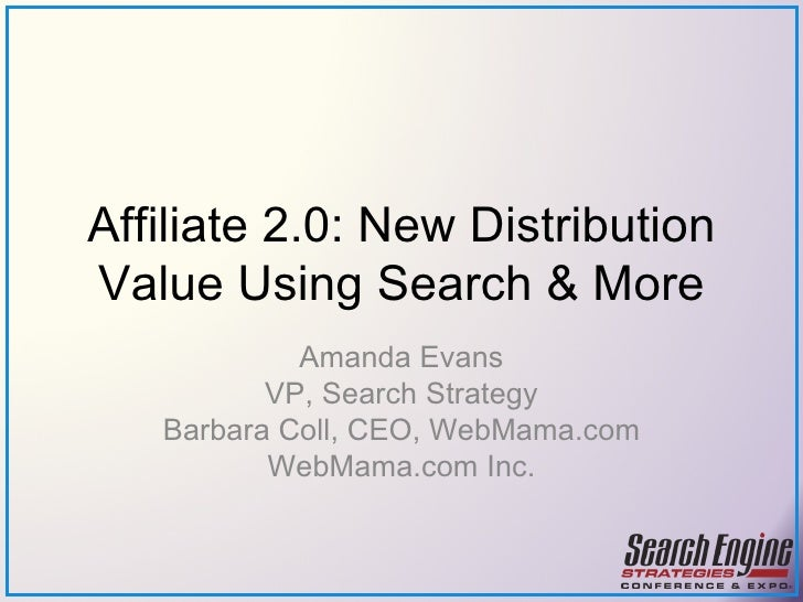 Affiliate 2.0: New Distribution Value Using Search & More Amanda Evans VP, Search Strategy Barbara Coll, CEO, WebMama.com ...