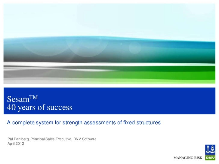 SesamTM40 years of successA complete system for strength assessments of fixed structuresPål Dahlberg, Principal Sales Exec...