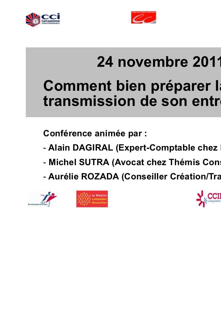 24 novembre 2011Comment bien préparer latransmission de son entreprise ?Conférence animée par :- Alain DAGIRAL (Expert-Com...