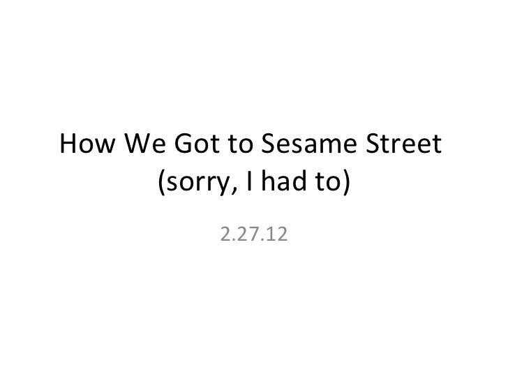 How We Got to Sesame Street  (sorry, I had to) 2.27.12