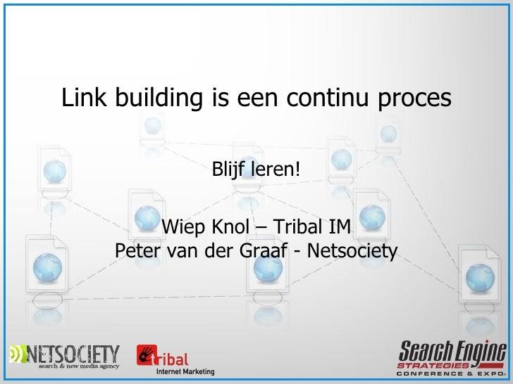 Blijf leren! Wiep Knol – Tribal IM Peter van der Graaf - Netsociety Link building is een continu proces